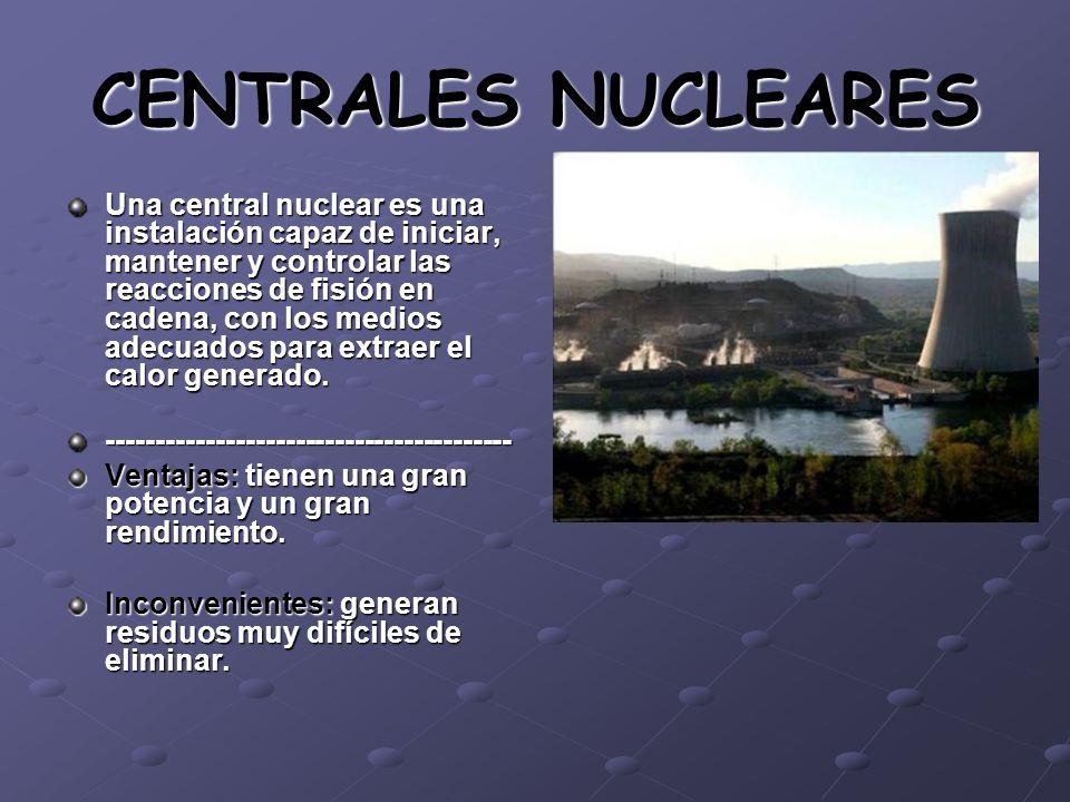 CENTRALES NUCLEARES Una central nuclear es una instalación capaz de iniciar, mantener y controlar las reacciones de fisión en cadena, con los medios a