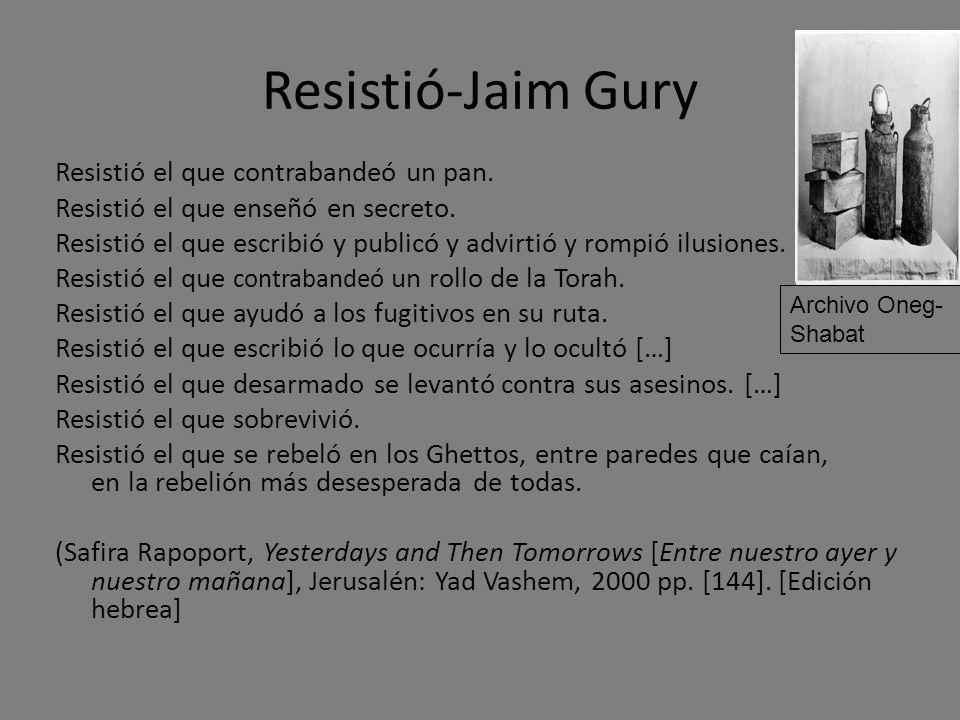 Resistió-Jaim Gury Resistió el que contrabandeó un pan. Resistió el que enseñó en secreto. Resistió el que escribió y publicó y advirtió y rompió ilus