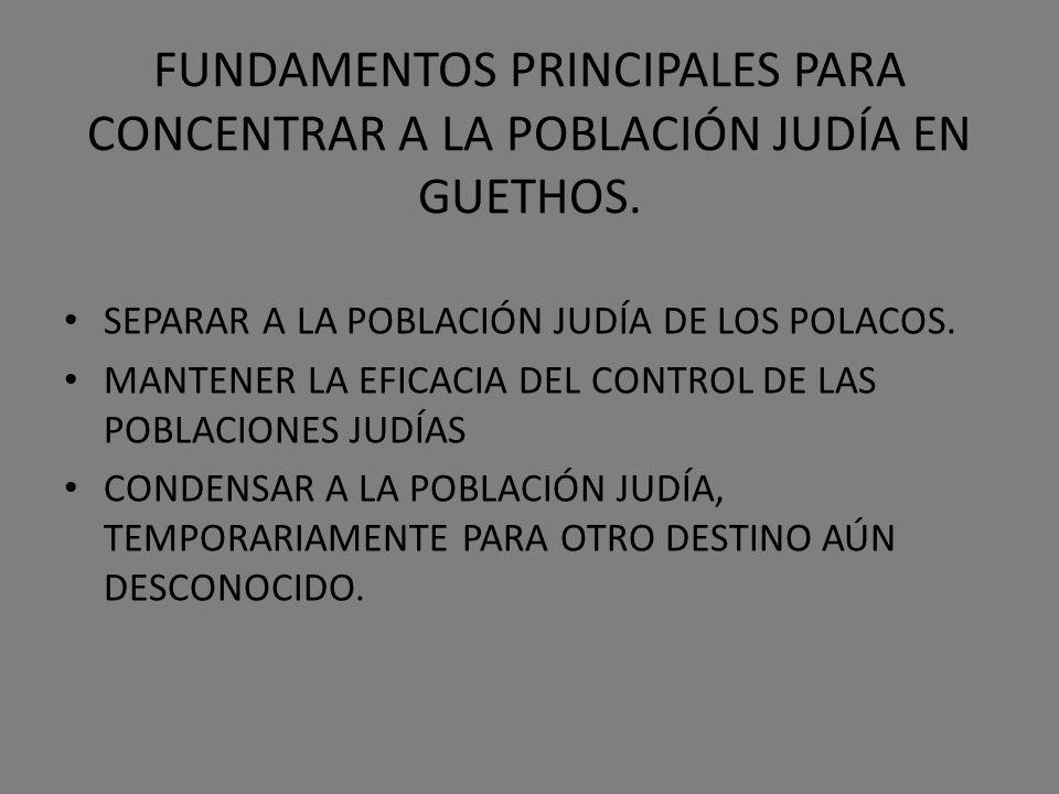FUNDAMENTOS PRINCIPALES PARA CONCENTRAR A LA POBLACIÓN JUDÍA EN GUETHOS. SEPARAR A LA POBLACIÓN JUDÍA DE LOS POLACOS. MANTENER LA EFICACIA DEL CONTROL
