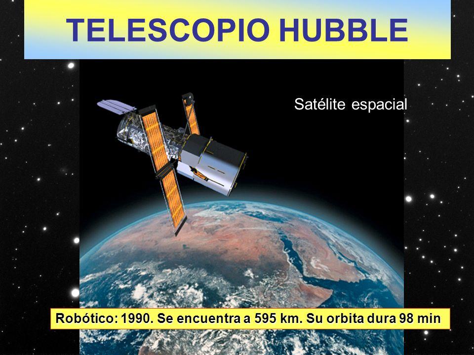 TELESCOPIO HUBBLE Robótico: 1990. Se encuentra a 595 km. Su orbita dura 98 min Satélite espacial