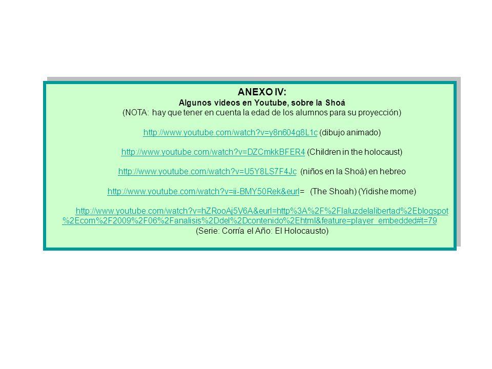 ANEXO IV: Algunos videos en Youtube, sobre la Shoá (NOTA: hay que tener en cuenta la edad de los alumnos para su proyección) http://www.youtube.com/wa