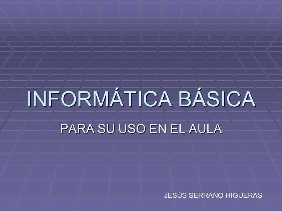 INFORMÁTICA BÁSICA PARA SU USO EN EL AULA JESÚS SERRANO HIGUERAS