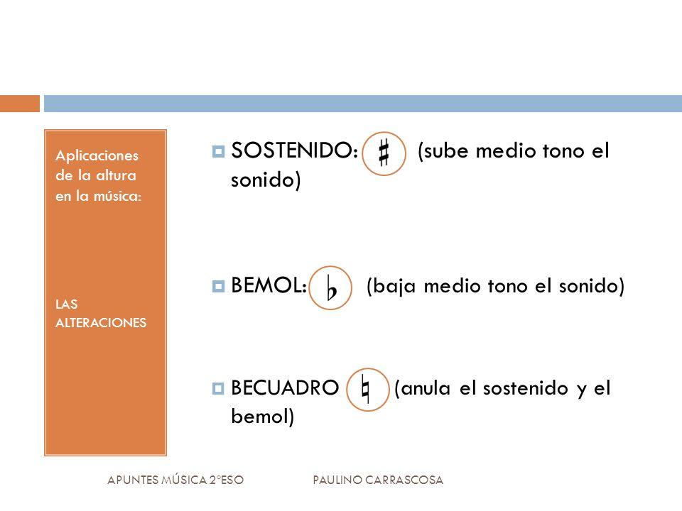 Aplicaciones de la altura en la música: LAS ALTERACIONES SOSTENIDO: (sube medio tono el sonido) BEMOL: (baja medio tono el sonido) BECUADRO (anula el sostenido y el bemol) APUNTES MÚSICA 2ºESO PAULINO CARRASCOSA