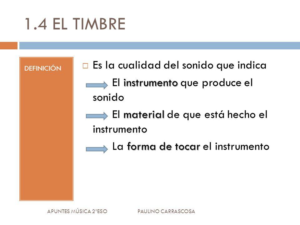 1.4 EL TIMBRE DEFINICIÓN Es la cualidad del sonido que indica instrumento El instrumento que produce el sonido material El material de que está hecho el instrumento forma de tocar La forma de tocar el instrumento APUNTES MÚSICA 2ºESO PAULINO CARRASCOSA
