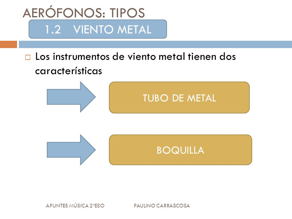 AERÓFONOS: TIPOS Los instrumentos de viento metal tienen dos características APUNTES MÚSICA 2ºESO PAULINO CARRASCOSA 1.2VIENTO METAL TUBO DE METAL BOQUILLA