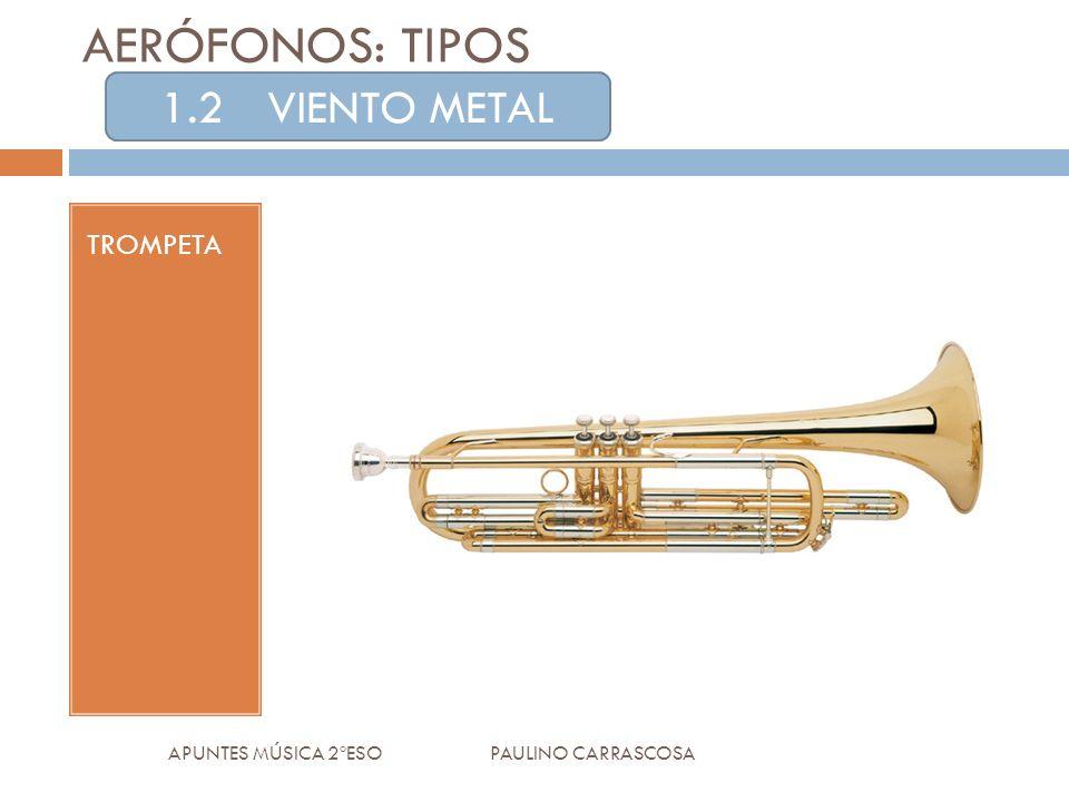 AERÓFONOS: TIPOS TROMPETA APUNTES MÚSICA 2ºESO PAULINO CARRASCOSA 1.2VIENTO METAL