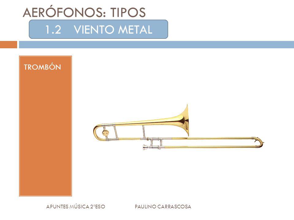 TROMBÓN APUNTES MÚSICA 2ºESO PAULINO CARRASCOSA AERÓFONOS: TIPOS 1.2VIENTO METAL