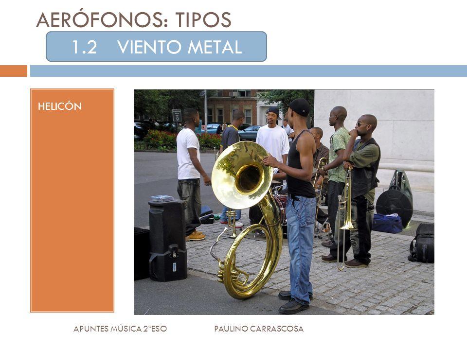 HELICÓN APUNTES MÚSICA 2ºESO PAULINO CARRASCOSA AERÓFONOS: TIPOS 1.2VIENTO METAL