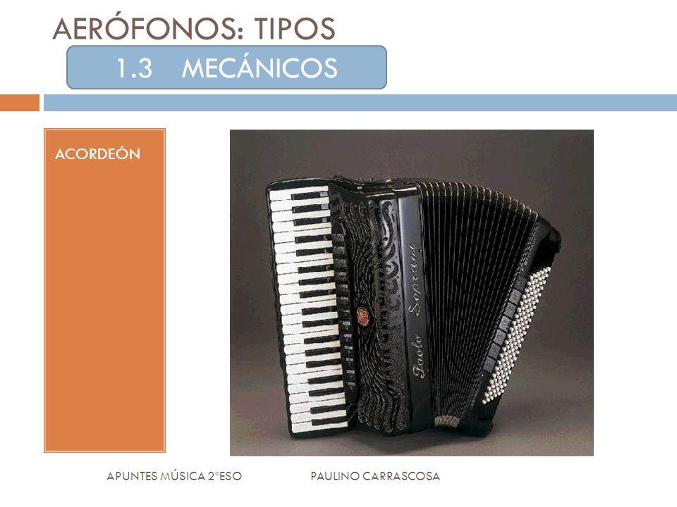 ACORDEÓN APUNTES MÚSICA 2ºESO PAULINO CARRASCOSA AERÓFONOS: TIPOS 1.3MECÁNICOS