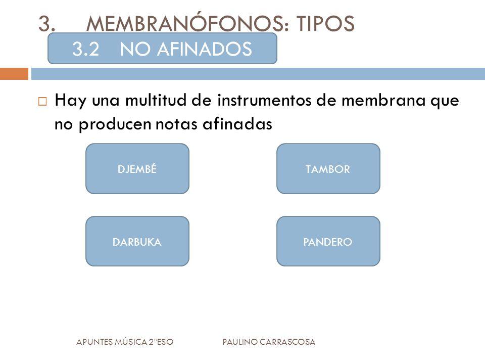 Hay una multitud de instrumentos de membrana que no producen notas afinadas APUNTES MÚSICA 2ºESO PAULINO CARRASCOSA 3.MEMBRANÓFONOS: TIPOS 3.2NO AFINADOS DJEMBÉ DARBUKAPANDERO TAMBOR