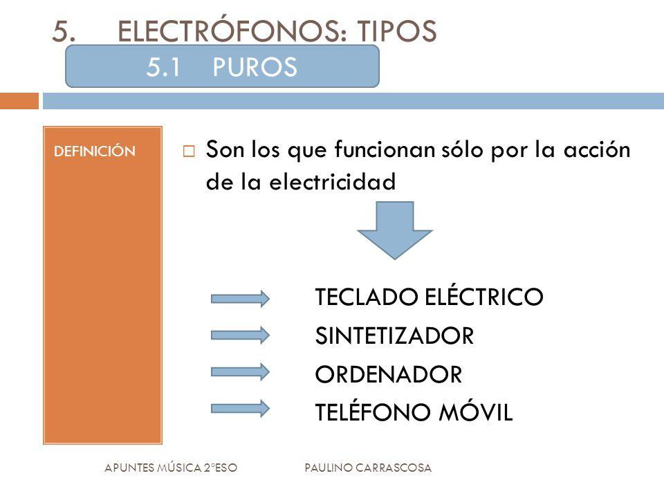 DEFINICIÓN Son los que funcionan sólo por la acción de la electricidad TECLADO ELÉCTRICO SINTETIZADOR ORDENADOR TELÉFONO MÓVIL APUNTES MÚSICA 2ºESO PAULINO CARRASCOSA 5.ELECTRÓFONOS: TIPOS 5.1PUROS