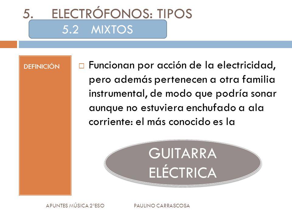 DEFINICIÓN Funcionan por acción de la electricidad, pero además pertenecen a otra familia instrumental, de modo que podría sonar aunque no estuviera enchufado a ala corriente: el más conocido es la APUNTES MÚSICA 2ºESO PAULINO CARRASCOSA 5.ELECTRÓFONOS: TIPOS 5.2MIXTOS GUITARRA ELÉCTRICA