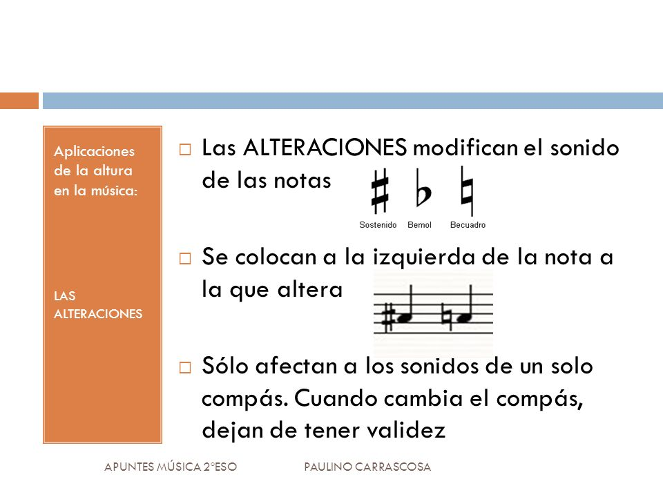 Aplicaciones de la altura en la música: LAS ALTERACIONES Las ALTERACIONES modifican el sonido de las notas Se colocan a la izquierda de la nota a la q