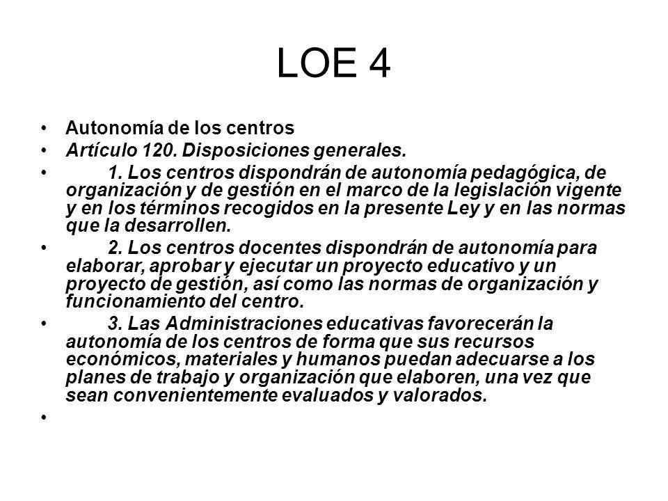 LOE 4 Autonomía de los centros Artículo 120. Disposiciones generales. 1. Los centros dispondrán de autonomía pedagógica, de organización y de gestión