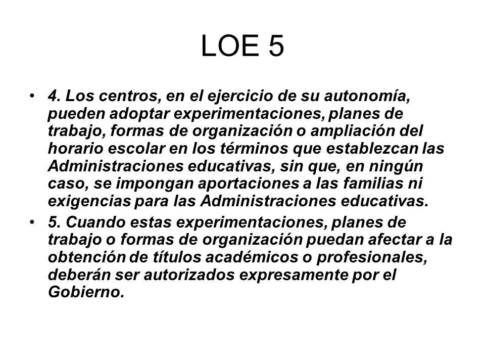 LOE 5 4. Los centros, en el ejercicio de su autonomía, pueden adoptar experimentaciones, planes de trabajo, formas de organización o ampliación del ho