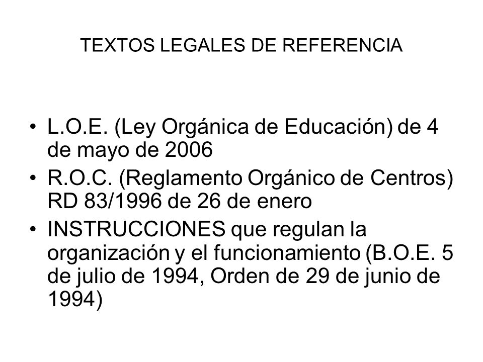 TEXTOS LEGALES DE REFERENCIA L.O.E. (Ley Orgánica de Educación) de 4 de mayo de 2006 R.O.C. (Reglamento Orgánico de Centros) RD 83/1996 de 26 de enero