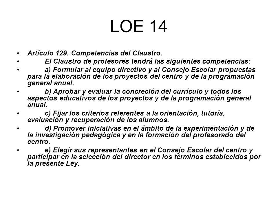 LOE 14 Artículo 129. Competencias del Claustro. El Claustro de profesores tendrá las siguientes competencias: a) Formular al equipo directivo y al Con