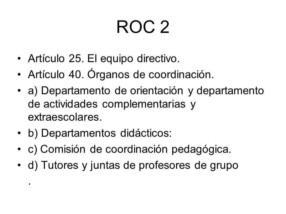 ROC 2 Artículo 25. El equipo directivo. Artículo 40. Órganos de coordinación. a) Departamento de orientación y departamento de actividades complementa