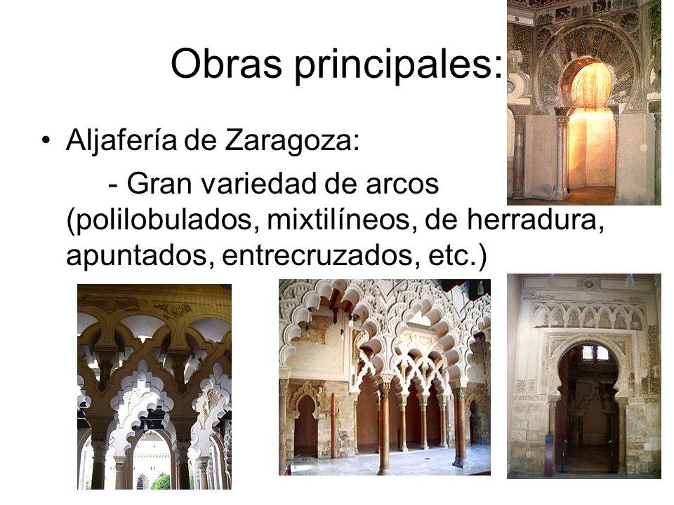 Obras principales: Aljafería de Zaragoza: - Gran variedad de arcos (polilobulados, mixtilíneos, de herradura, apuntados, entrecruzados, etc.)