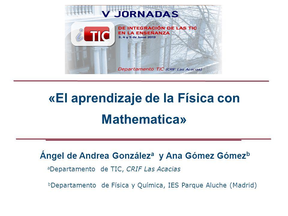 Ángel de Andrea González a y Ana Gómez Gómez b «El aprendizaje de la Física con Mathematica» a Departamento de TIC, CRIF Las Acacias b Departamento de