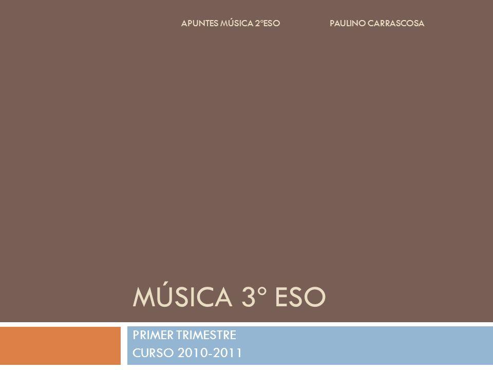 MÚSICA 3º ESO PRIMER TRIMESTRE CURSO 2010-2011 APUNTES MÚSICA 2ºESO PAULINO CARRASCOSA