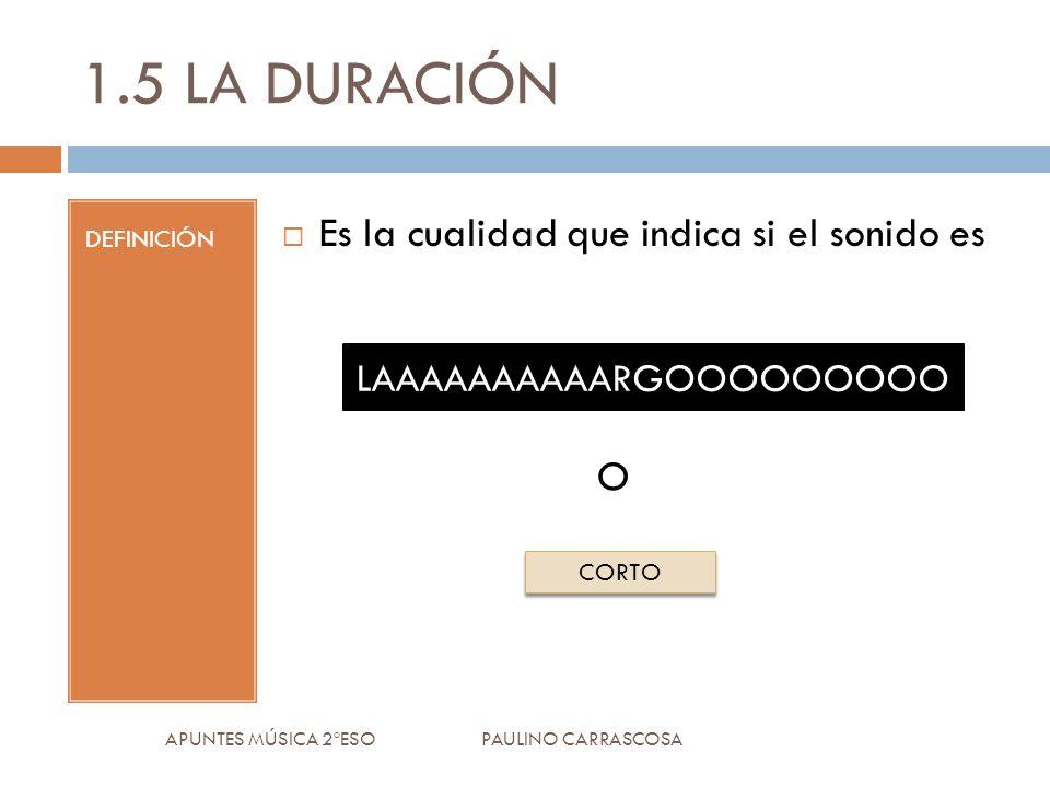 1.5 LA DURACIÓN DEFINICIÓN Es la cualidad que indica si el sonido es O APUNTES MÚSICA 2ºESO PAULINO CARRASCOSA LAAAAAAAAAARGOOOOOOOOO CORTO