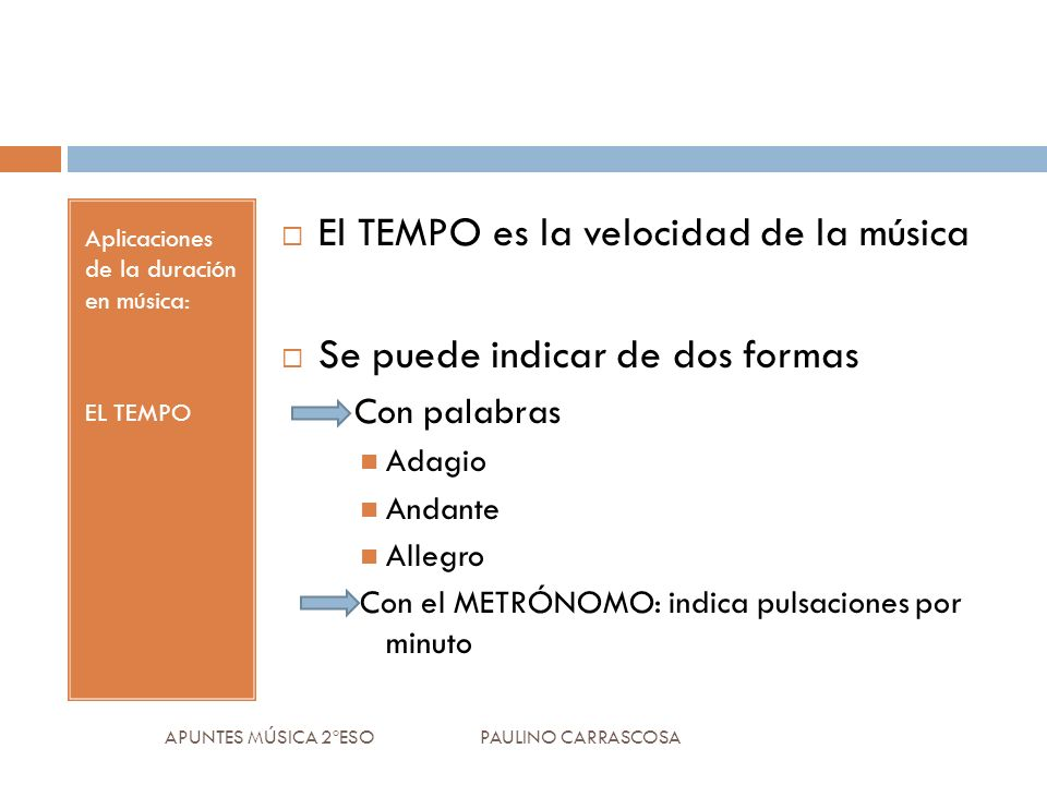 Aplicaciones de la duración en música: EL TEMPO El TEMPO es la velocidad de la música Se puede indicar de dos formas Con palabras Adagio Andante Alleg