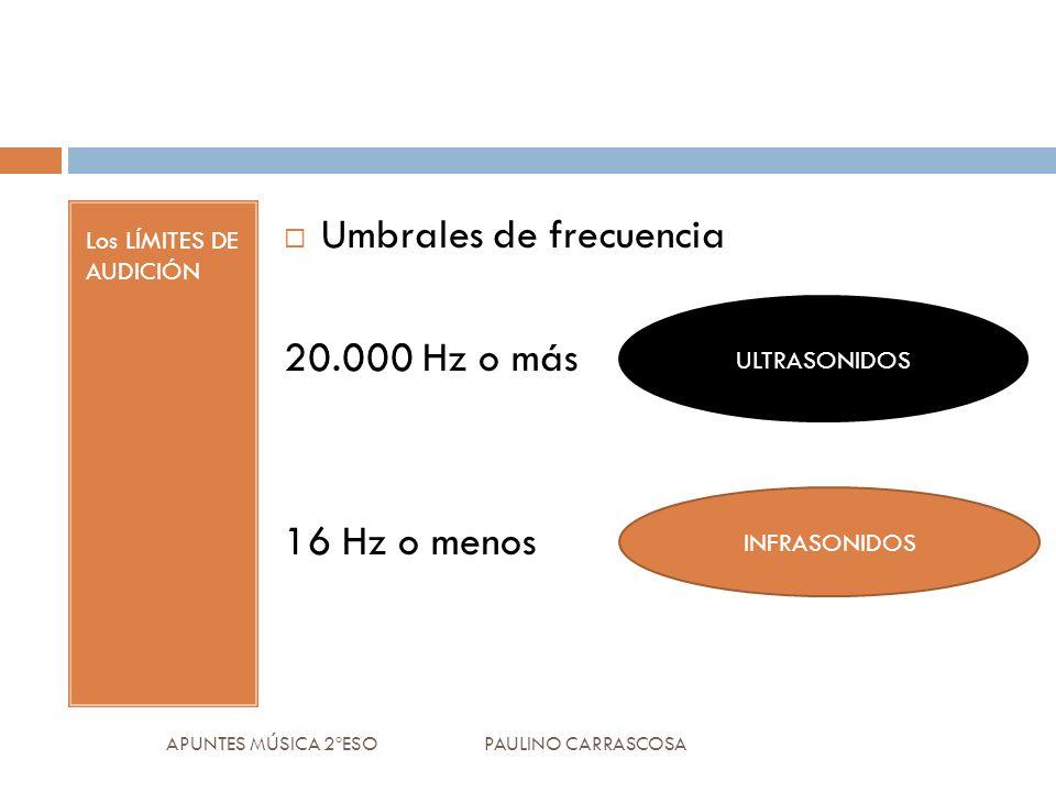 Los LÍMITES DE AUDICIÓN Umbrales de frecuencia 20.000 Hz o más 16 Hz o menos APUNTES MÚSICA 2ºESO PAULINO CARRASCOSA ULTRASONIDOS INFRASONIDOS