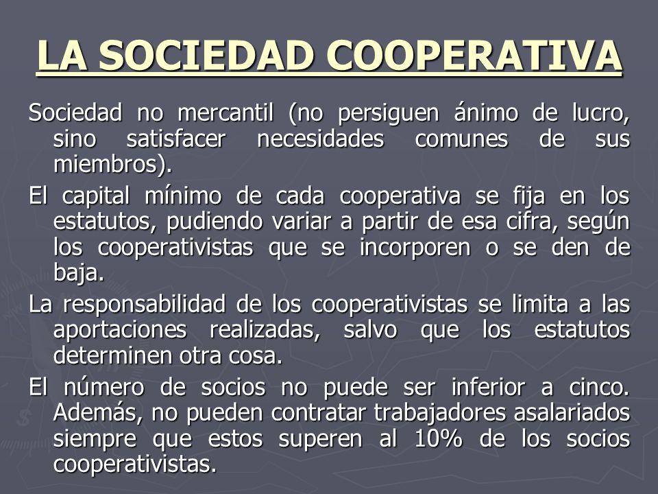 LA SOCIEDAD COOPERATIVA Sociedad no mercantil (no persiguen ánimo de lucro, sino satisfacer necesidades comunes de sus miembros). El capital mínimo de