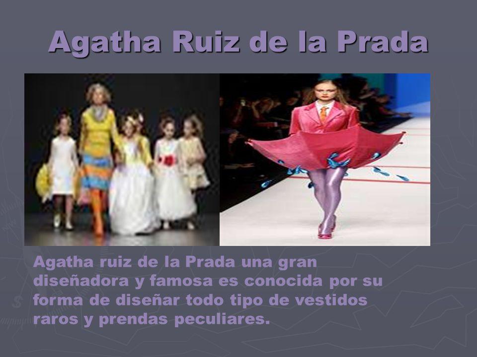 Agatha Ruiz de la Prada Agatha ruiz de la Prada una gran diseñadora y famosa es conocida por su forma de diseñar todo tipo de vestidos raros y prendas peculiares.
