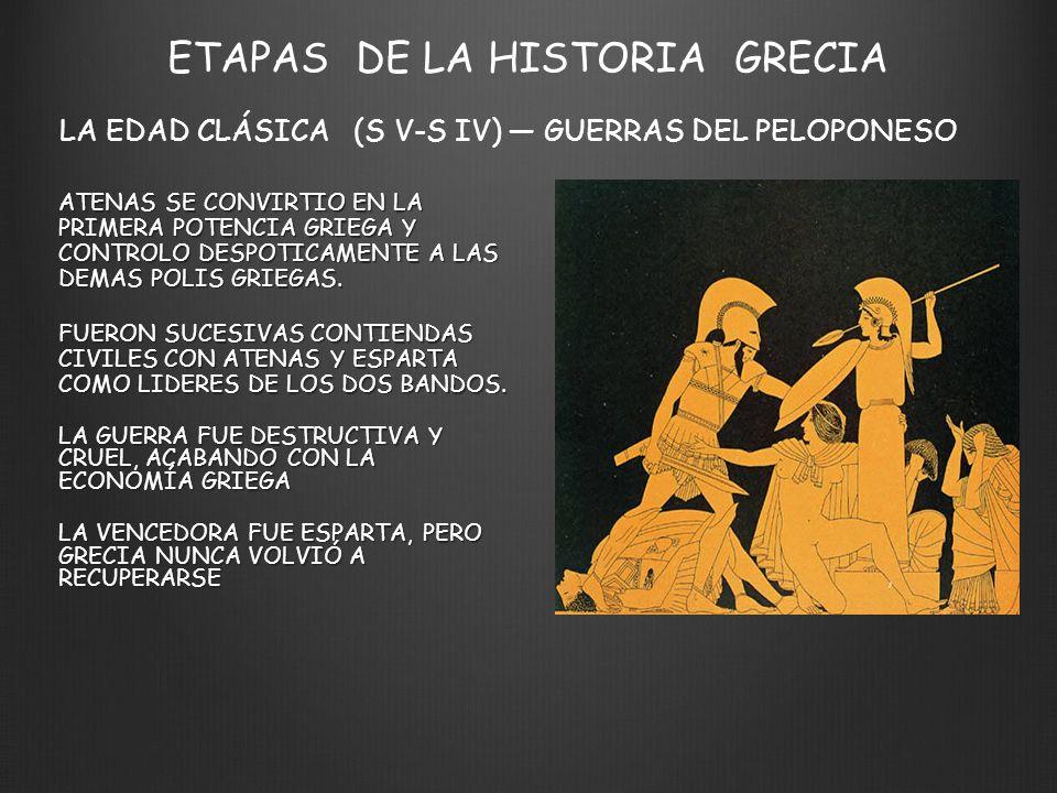 ETAPAS DE LA HISTORIA GRECIA LA EDAD CLÁSICA (S V-S IV) GUERRAS DEL PELOPONESO ATENAS SE CONVIRTIO EN LA PRIMERA POTENCIA GRIEGA Y CONTROLO DESPOTICAMENTE A LAS DEMAS POLIS GRIEGAS.