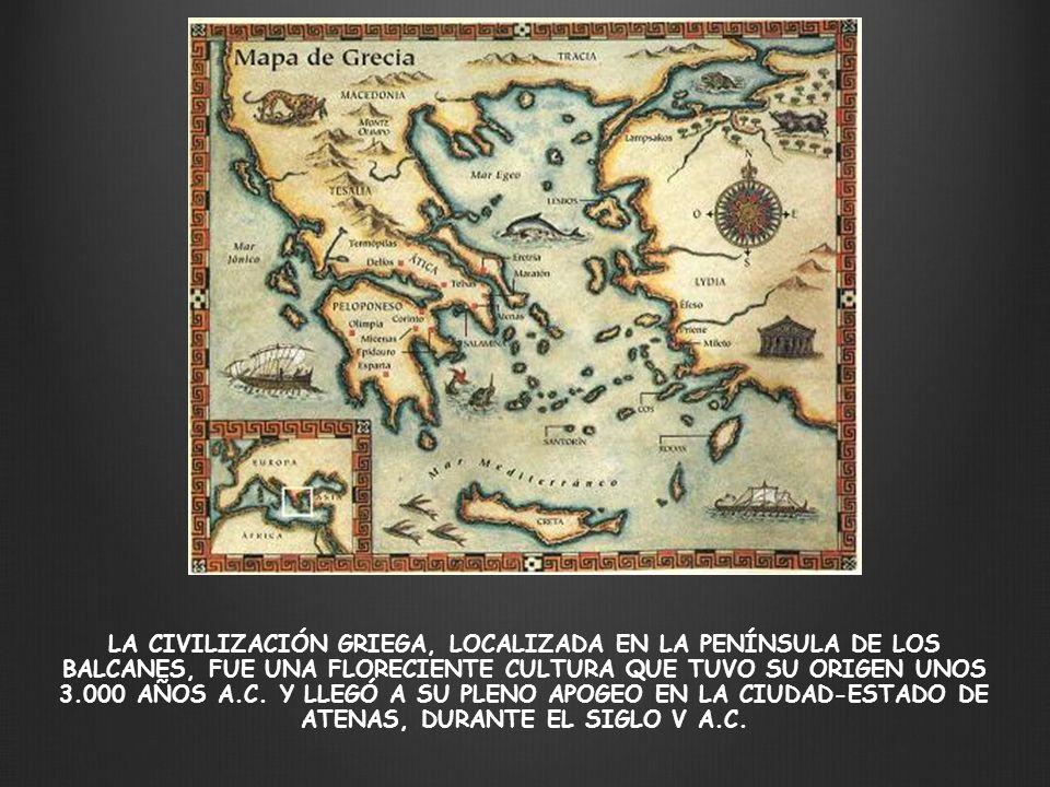 LA CIVILIZACIÓN GRIEGA, LOCALIZADA EN LA PENÍNSULA DE LOS BALCANES, FUE UNA FLORECIENTE CULTURA QUE TUVO SU ORIGEN UNOS 3.000 AÑOS A.C.