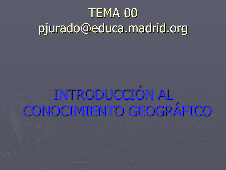 TEMA 00 pjurado@educa.madrid.org INTRODUCCIÓN AL CONOCIMIENTO GEOGRÁFICO