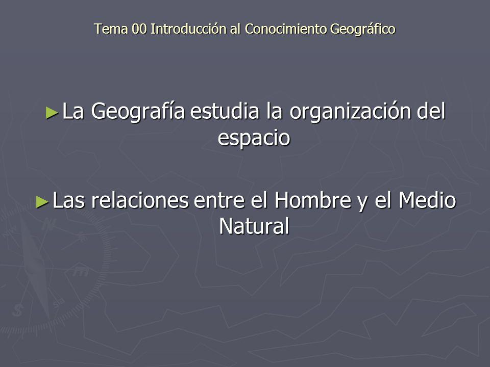 Tema 00 Introducción al Conocimiento Geográfico La Geografía estudia la organización del espacio La Geografía estudia la organización del espacio Las