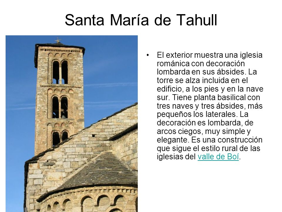 Santa María de Tahull El exterior muestra una iglesia románica con decoración lombarda en sus ábsides. La torre se alza incluida en el edificio, a los
