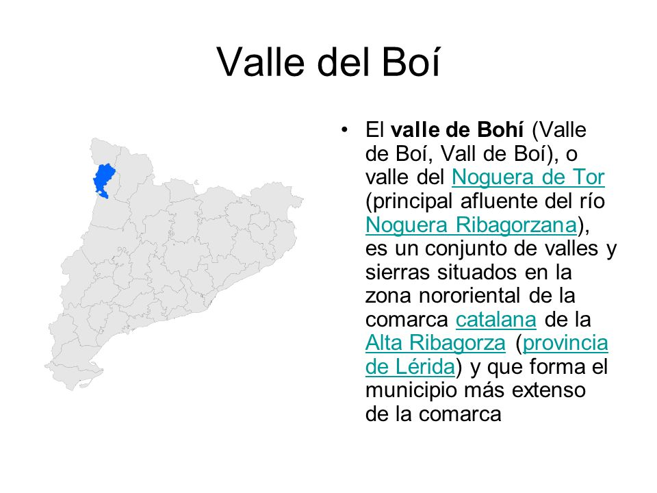 Valle del Boí El valle de Bohí (Valle de Boí, Vall de Boí), o valle del Noguera de Tor (principal afluente del río Noguera Ribagorzana), es un conjunt