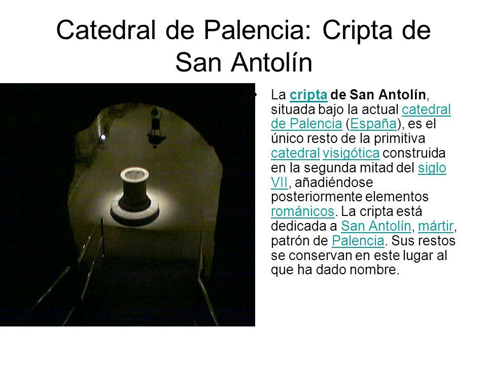 Catedral de Palencia: Cripta de San Antolín La cripta de San Antolín, situada bajo la actual catedral de Palencia (España), es el único resto de la pr