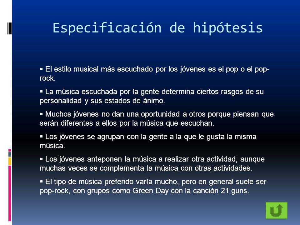Especificación de hipótesis El estilo musical más escuchado por los jóvenes es el pop o el pop- rock. La música escuchada por la gente determina ciert