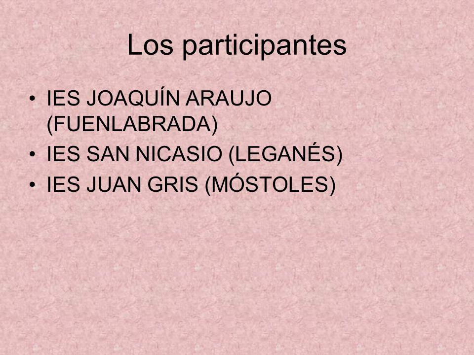 Los participantes IES JOAQUÍN ARAUJO (FUENLABRADA) IES SAN NICASIO (LEGANÉS) IES JUAN GRIS (MÓSTOLES)