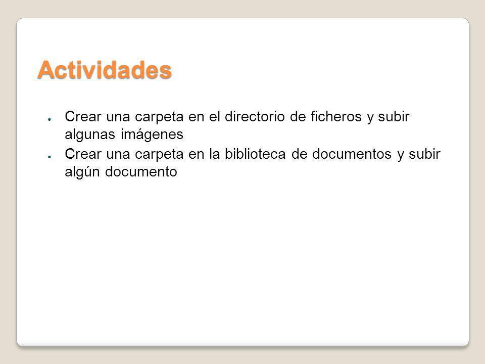 Actividades Crear una carpeta en el directorio de ficheros y subir algunas imágenes Crear una carpeta en la biblioteca de documentos y subir algún doc