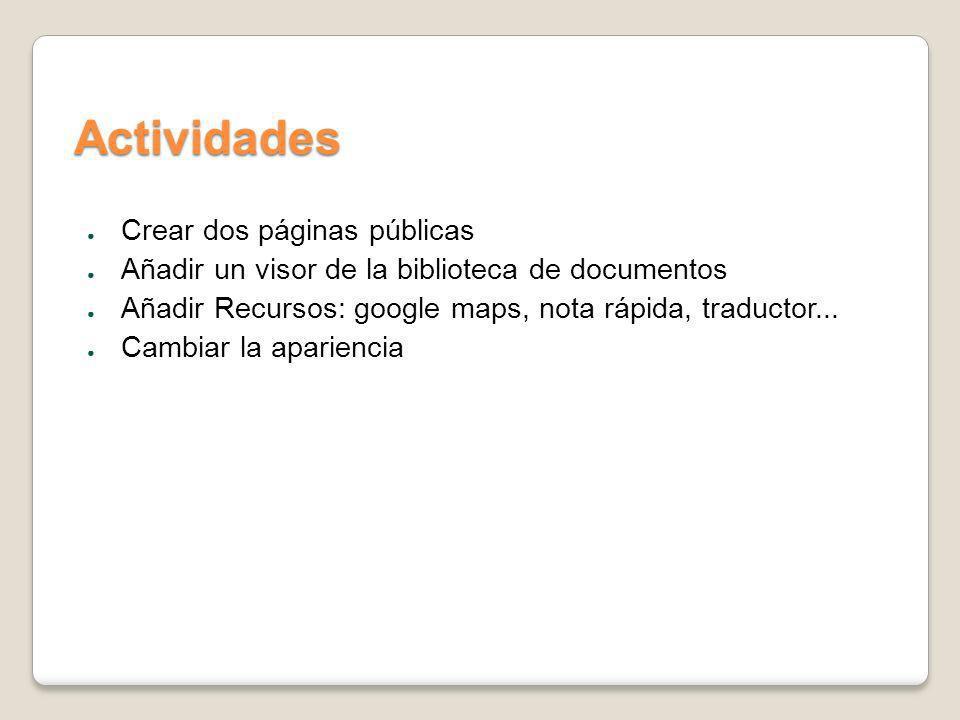 Actividades Crear dos páginas públicas Añadir un visor de la biblioteca de documentos Añadir Recursos: google maps, nota rápida, traductor... Cambiar