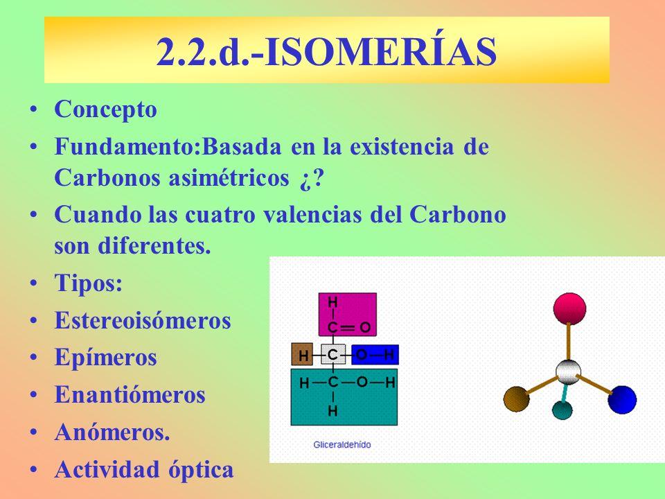 2.2.d.-ISOMERÍAS Concepto Fundamento:Basada en la existencia de Carbonos asimétricos ¿? Cuando las cuatro valencias del Carbono son diferentes. Tipos: