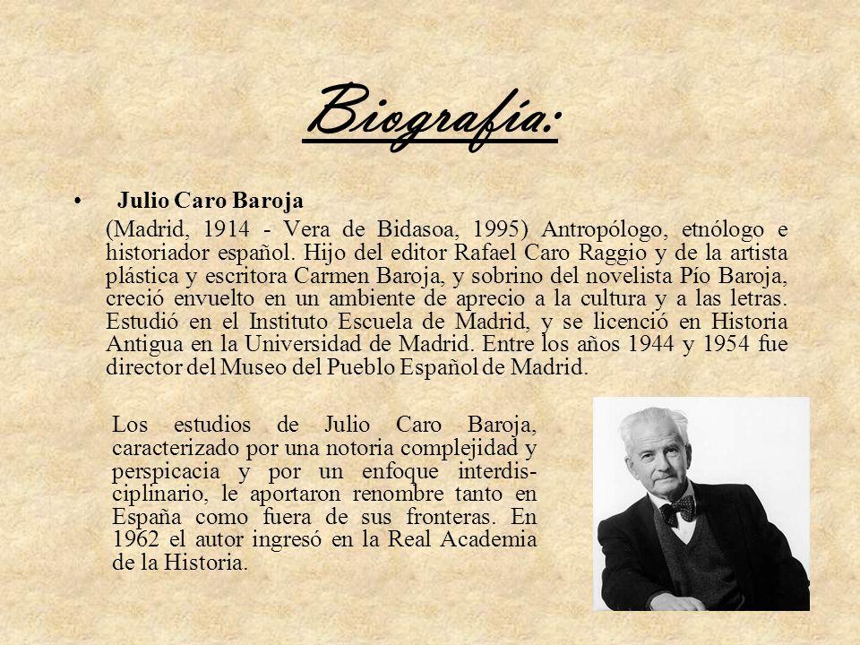 Biografía: Julio Caro Baroja (Madrid, 1914 - Vera de Bidasoa, 1995) Antropólogo, etnólogo e historiador español. Hijo del editor Rafael Caro Raggio y
