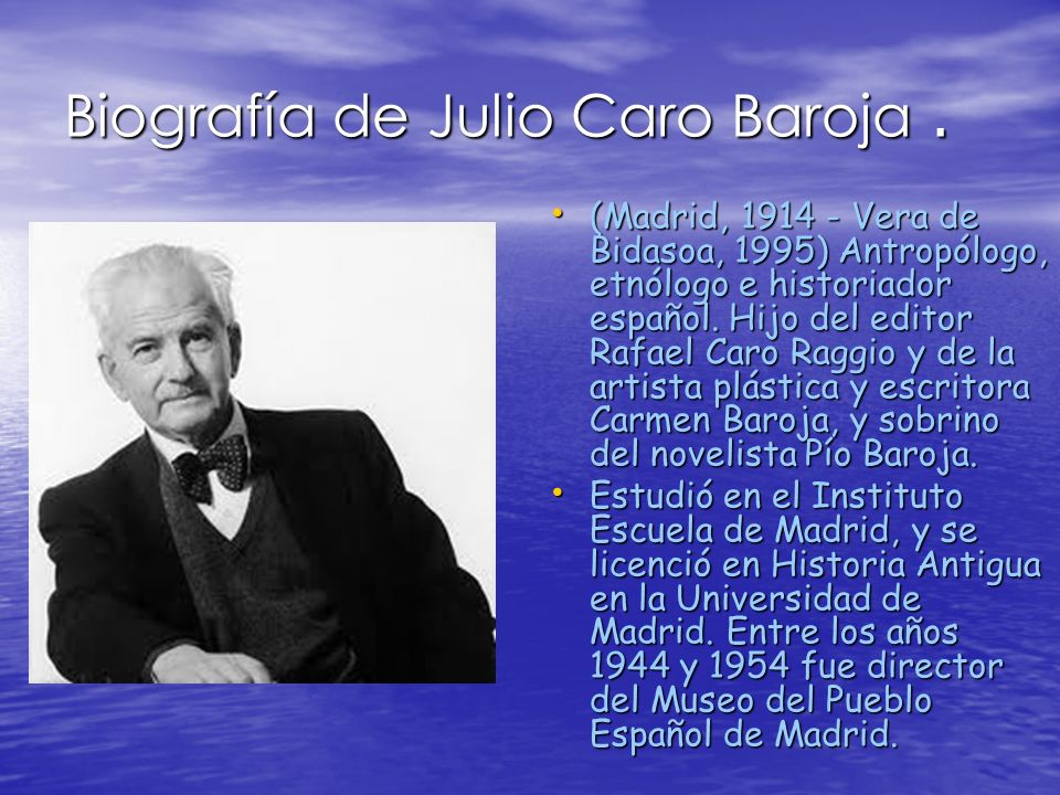 Biografía de Julio Caro Baroja. (Madrid, 1914 - Vera de Bidasoa, 1995) Antropólogo, etnólogo e historiador español. Hijo del editor Rafael Caro Raggio