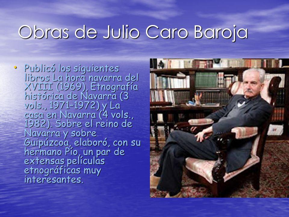 Obras de Julio Caro Baroja Publicó los siguientes libros La hora navarra del XVIII (1969), Etnografía histórica de Navarra (3 vols., 1971–1972) y La c