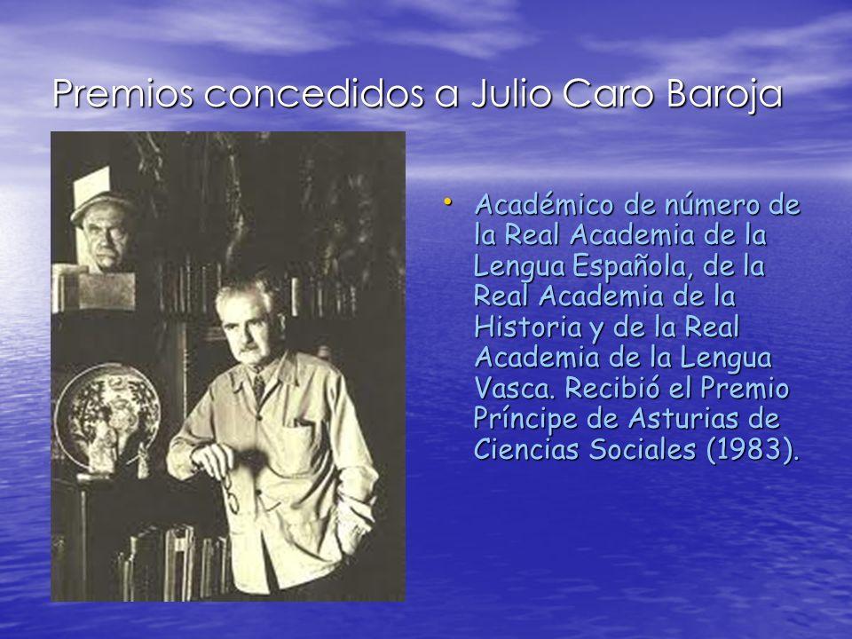 Más premios a Julio Caro Baroja la Medalla de Oro al Mérito en las Bellas Artes (1984), el Premio Nacional de las Letras Españolas, el Premio Internacional Menéndez Pelayo (1989) y el Premio Príncipe de Viana de la Cultura (1989).