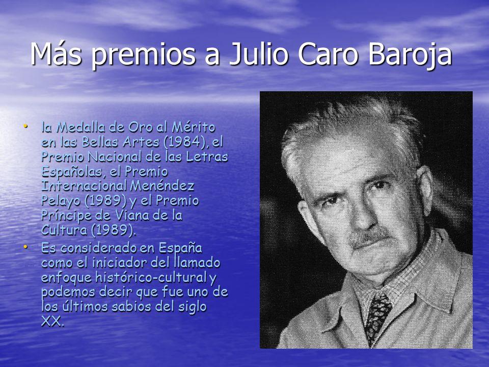Más premios a Julio Caro Baroja la Medalla de Oro al Mérito en las Bellas Artes (1984), el Premio Nacional de las Letras Españolas, el Premio Internac