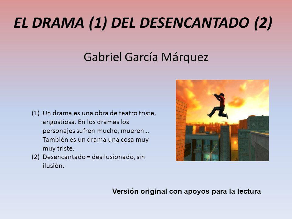 EL DRAMA (1) DEL DESENCANTADO (2) Gabriel García Márquez (1)Un drama es una obra de teatro triste, angustiosa. En los dramas los personajes sufren muc