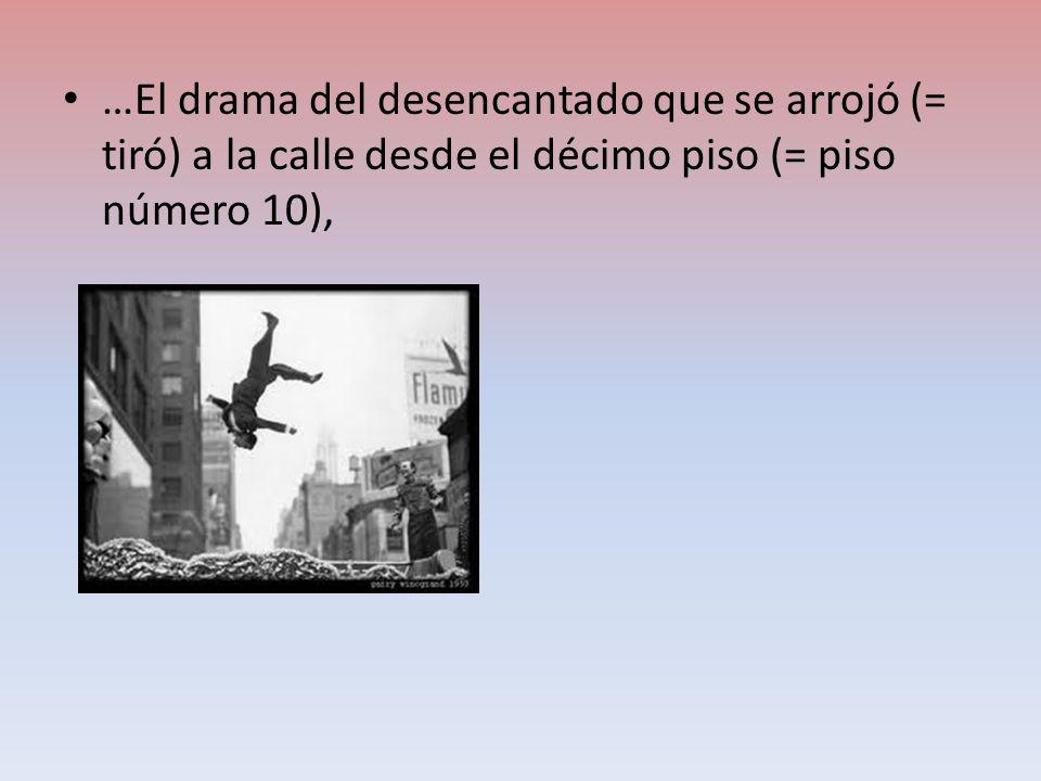 …El drama del desencantado que se arrojó (= tiró) a la calle desde el décimo piso (= piso número 10),