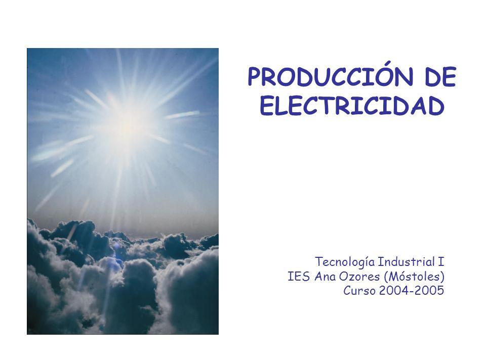 PRODUCCIÓN DE ELECTRICIDAD Tecnología Industrial I IES Ana Ozores (Móstoles) Curso 2004-2005